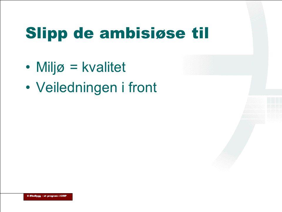© ØkoBygg – et program i GRIP Slipp de ambisiøse til •Miljø = kvalitet •Veiledningen i front