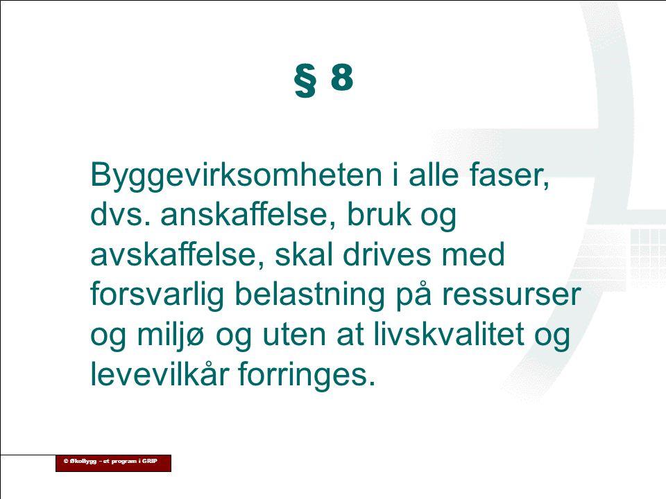 © ØkoBygg – et program i GRIP § 8 Byggevirksomheten i alle faser, dvs. anskaffelse, bruk og avskaffelse, skal drives med forsvarlig belastning på ress