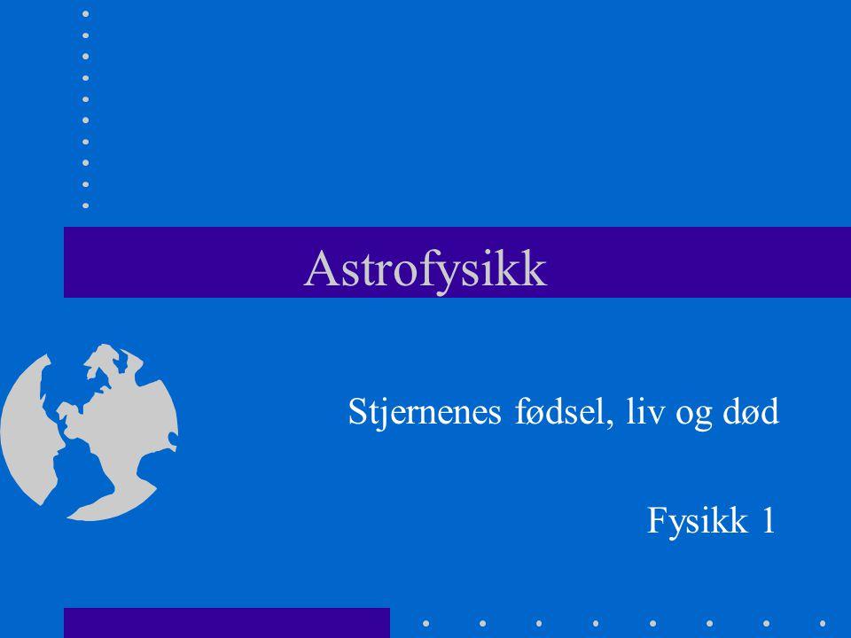 Astrofysikk Stjernenes fødsel, liv og død Fysikk 1