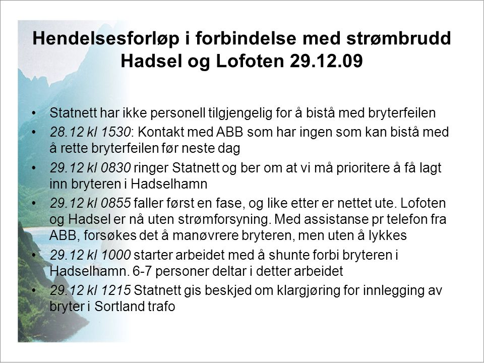 Hendelsesforløp i forbindelse med strømbrudd Hadsel og Lofoten 29.12.09 •29.12 kl 1215 Mannskap på plass i trafostasjonene •I Melbu sveiver vi nå jordkniven og sveiver inn skillebryter •29.12 kl 12.48: Skillebryter i Hadselhamn er inne, vi avventer beskjed før vi kan legge inn Melbu trafo.