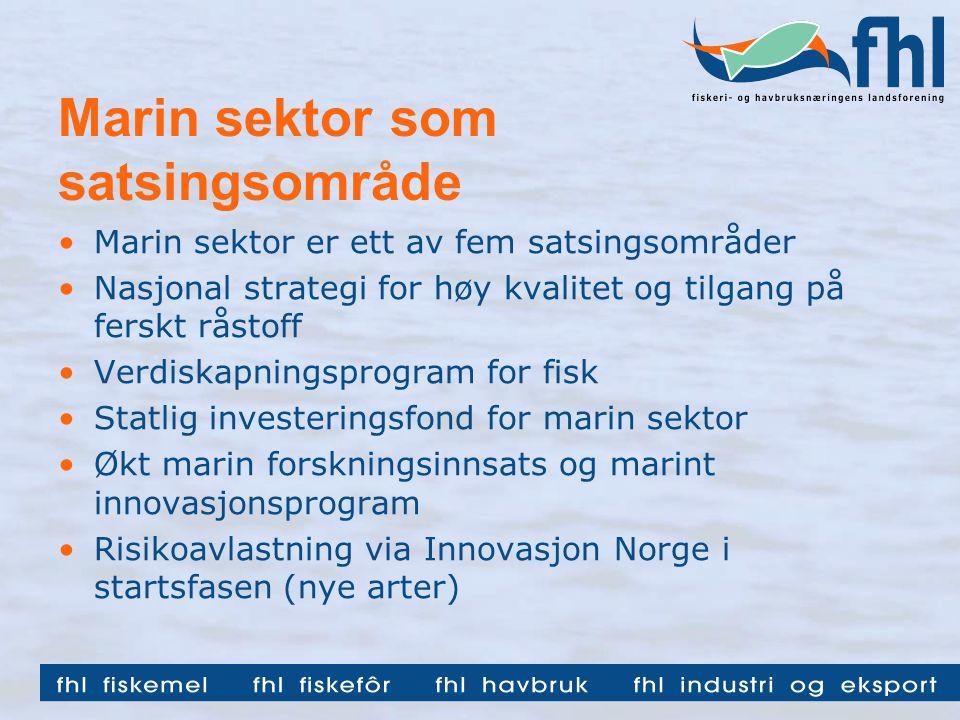 Marin sektor som satsingsområde •Marin sektor er ett av fem satsingsområder •Nasjonal strategi for høy kvalitet og tilgang på ferskt råstoff •Verdiskapningsprogram for fisk •Statlig investeringsfond for marin sektor •Økt marin forskningsinnsats og marint innovasjonsprogram •Risikoavlastning via Innovasjon Norge i startsfasen (nye arter)