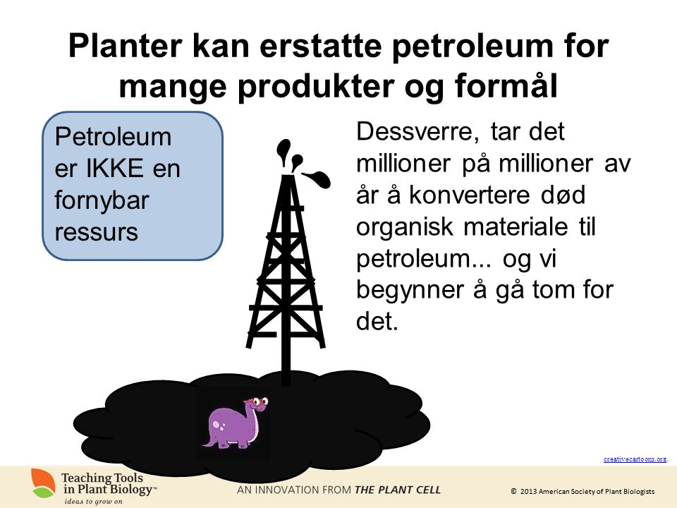 © 2013 American Society of Plant Biologists Planter kan erstatte petroleum for mange produkter og formål creativecartoons.org creativecartoons.org. De