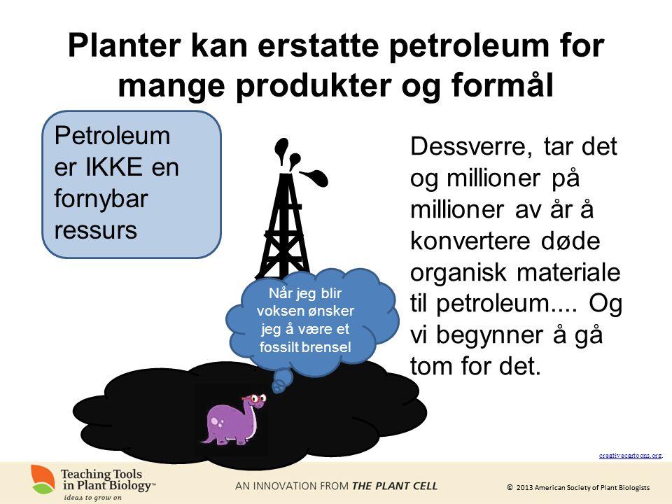 © 2013 American Society of Plant Biologists Planter kan erstatte petroleum for mange produkter og formål Petroleum er IKKE en fornybar ressurs Når jeg