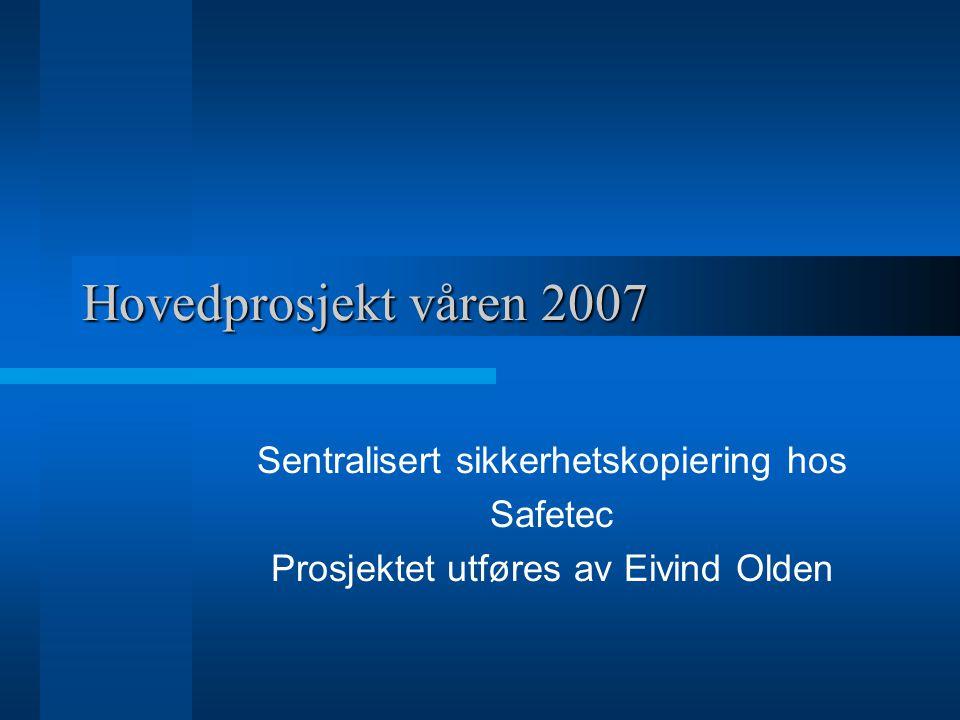 Hovedprosjekt våren 2007 Sentralisert sikkerhetskopiering hos Safetec Prosjektet utføres av Eivind Olden