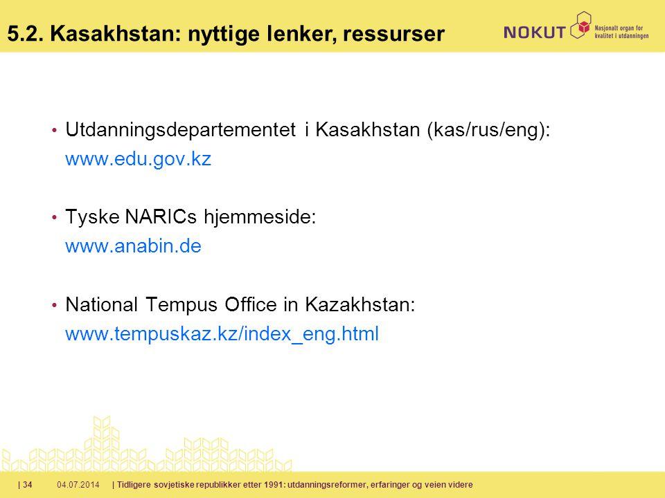04.07.2014| Tidligere sovjetiske republikker etter 1991: utdanningsreformer, erfaringer og veien videre| 34 • Utdanningsdepartementet i Kasakhstan (kas/rus/eng): www.edu.gov.kz • Tyske NARICs hjemmeside: www.anabin.de • National Tempus Office in Kazakhstan: www.tempuskaz.kz/index_eng.html 5.2.