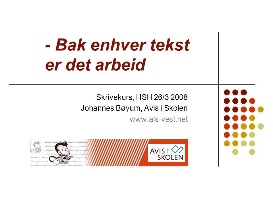 - Bak enhver tekst er det arbeid Skrivekurs, HSH 26/3 2008 Johannes Bøyum, Avis i Skolen www.ais-vest.net