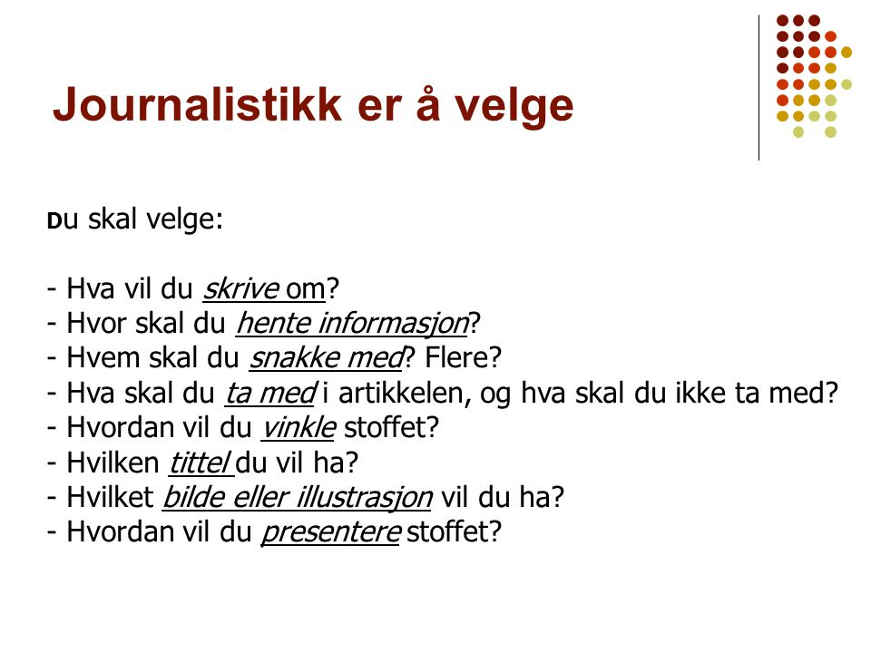 Journalistikk er å velge D u skal velge: - Hva vil du skrive om? - Hvor skal du hente informasjon? - Hvem skal du snakke med? Flere? - Hva skal du ta