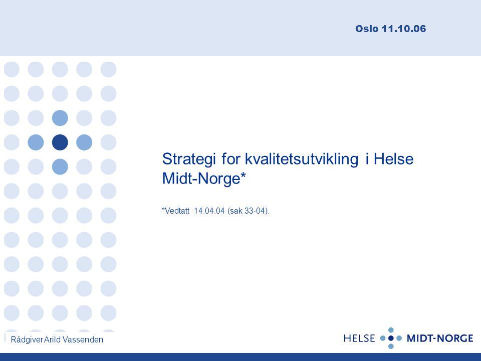Strategi for kvalitetsutvikling i Helse Midt-Norge* Oslo 11.10.06 Rådgiver Arild Vassenden *Vedtatt 14.04.04 (sak 33-04).