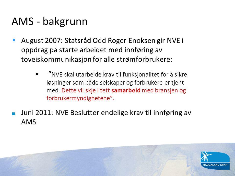 AMS - bakgrunn  August 2007: Statsråd Odd Roger Enoksen gir NVE i oppdrag på starte arbeidet med innføring av toveiskommunikasjon for alle strømforbr
