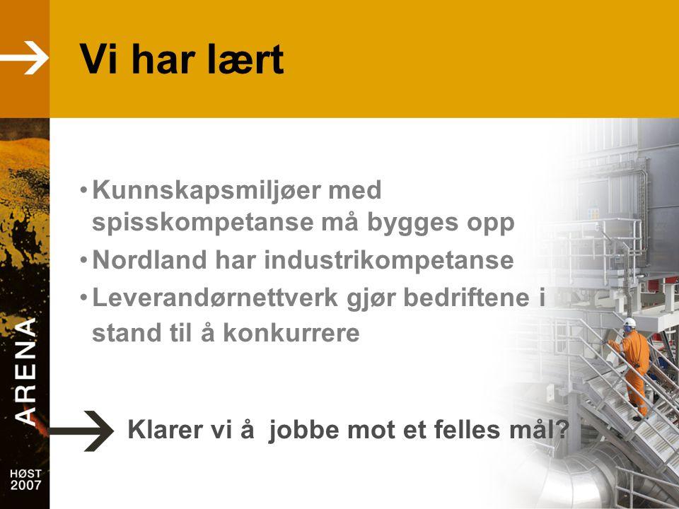 Vi har lært •Kunnskapsmiljøer med spisskompetanse må bygges opp •Nordland har industrikompetanse •Leverandørnettverk gjør bedriftene i stand til å kon