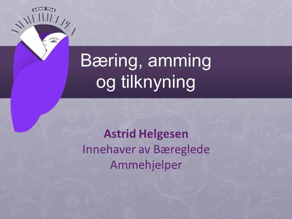 Bæring, amming og tilknyning Astrid Helgesen Innehaver av Bæreglede Ammehjelper