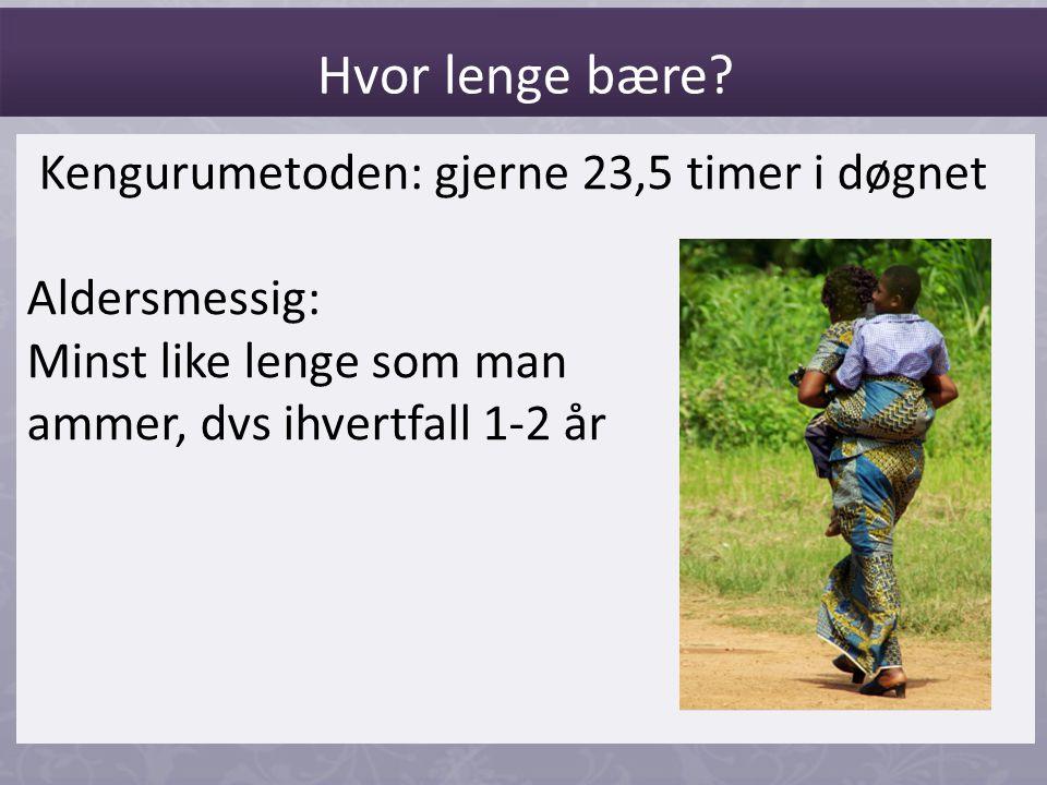 Kengurumetoden: gjerne 23,5 timer i døgnet Aldersmessig: Minst like lenge som man ammer, dvs ihvertfall 1-2 år Hvor lenge bære?