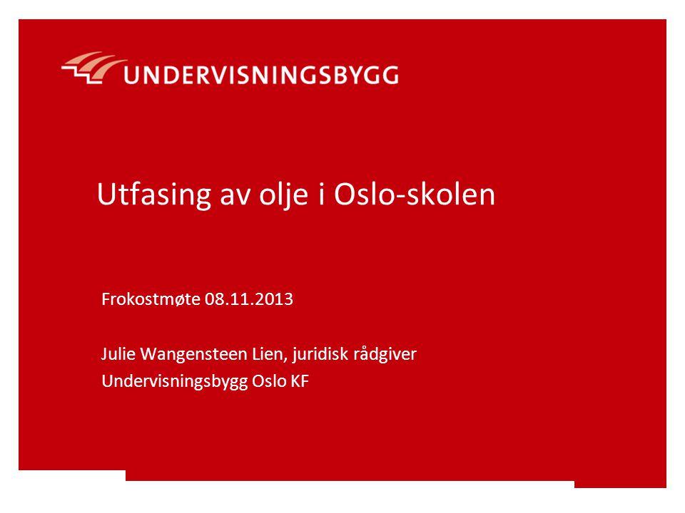 Utfasing av olje i Oslo-skolen Frokostmøte 08.11.2013 Julie Wangensteen Lien, juridisk rådgiver Undervisningsbygg Oslo KF
