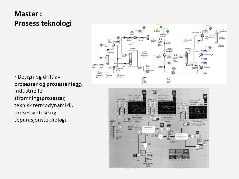Master : Prosess teknologi • Design og drift av prosesser og prosessanlegg, industrielle strømningsprosesser, teknisk termodynamikk, prosessyntese og separasjonsteknologi.