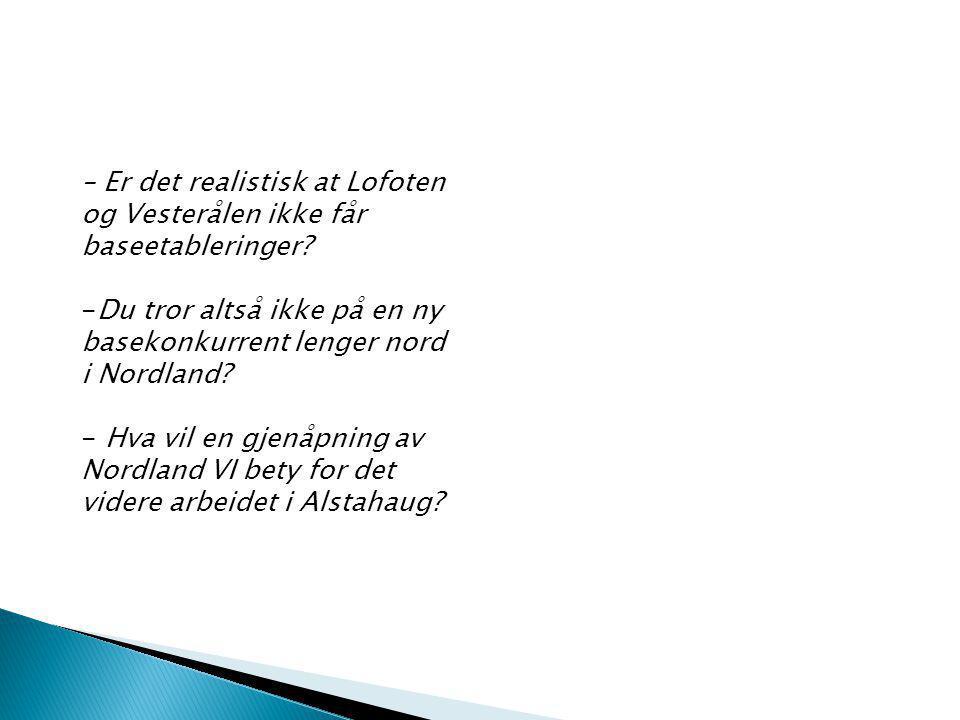 – Er det realistisk at Lofoten og Vesterålen ikke får baseetableringer? -Du tror altså ikke på en ny basekonkurrent lenger nord i Nordland? - Hva vil