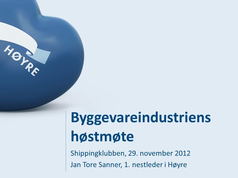 Byggevareindustriens høstmøte Shippingklubben, 29. november 2012 Jan Tore Sanner, 1. nestleder i Høyre