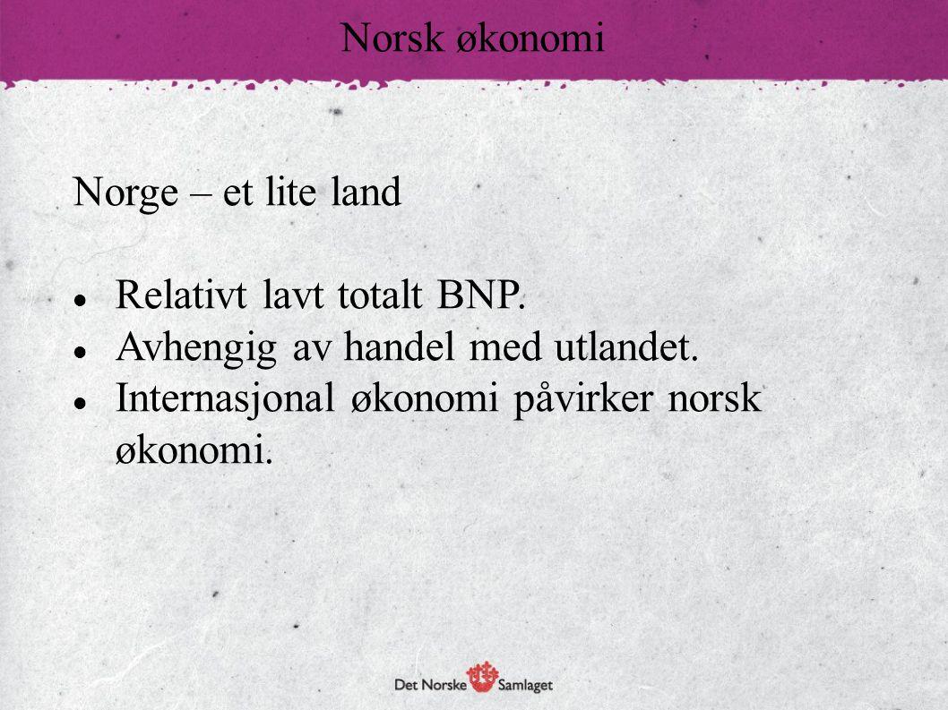 Norge – et lite land  Relativt lavt totalt BNP.  Avhengig av handel med utlandet.  Internasjonal økonomi påvirker norsk økonomi. Norsk økonomi