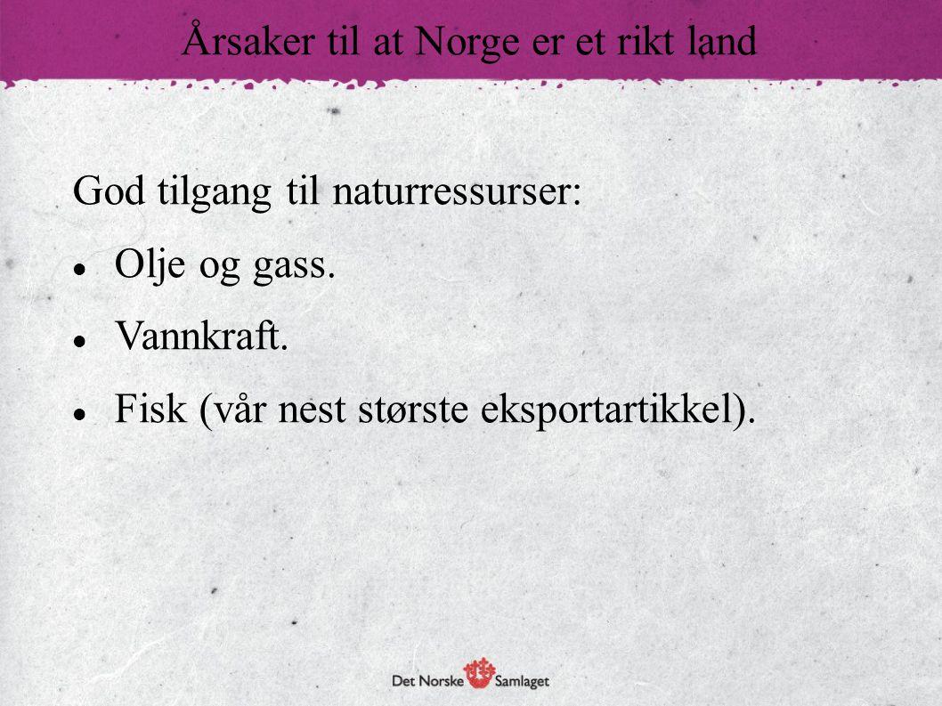God tilgang til naturressurser:  Olje og gass.  Vannkraft.  Fisk (vår nest største eksportartikkel). Årsaker til at Norge er et rikt land