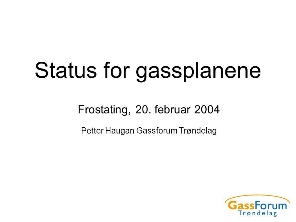 Status for gassplanene Frostating, 20. februar 2004 Petter Haugan Gassforum Trøndelag