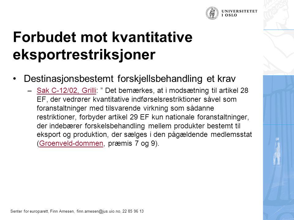 Senter for europarett, Finn Arnesen, finn.arnesen@jus.uio.no, 22 85 96 13 Forbudet mot kvantitative eksportrestriksjoner •Destinasjonsbestemt forskjellsbehandling et krav –Sak C-12/02, Grilli: Det bemærkes, at i modsætning til artikel 28 EF, der vedrører kvantitative indførselsrestriktioner såvel som foranstaltninger med tilsvarende virkning som sådanne restriktioner, forbyder artikel 29 EF kun nationale foranstaltninger, der indebærer forskelsbehandling mellem produkter bestemt til eksport og produktion, der sælges i den pågældende medlemsstat (Groenveld-dommen, præmis 7 og 9).Sak C-12/02, GrilliGroenveld-dommen