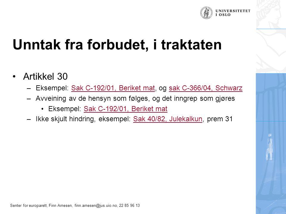 Senter for europarett, Finn Arnesen, finn.arnesen@jus.uio.no, 22 85 96 13 Unntak fra forbudet, i traktaten •Artikkel 30 –Eksempel: Sak C-192/01, Beriket mat, og sak C-366/04, SchwarzSak C-192/01, Beriket matsak C-366/04, Schwarz –Avveining av de hensyn som følges, og det inngrep som gjøres •Eksempel: Sak C-192/01, Beriket matSak C-192/01, Beriket mat –Ikke skjult hindring, eksempel: Sak 40/82, Julekalkun, prem 31Sak 40/82, Julekalkun