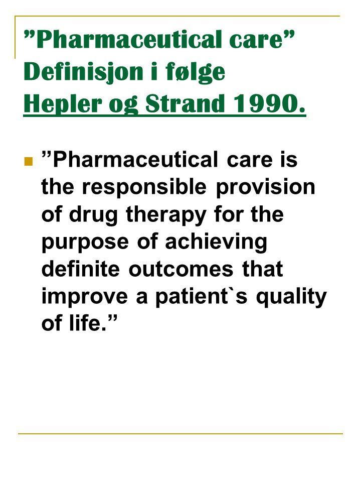 """""""Pharmaceutical care"""" Definisjon i følge Hepler og Strand 1990.  """"Pharmaceutical care is the responsible provision of drug therapy for the purpose of"""
