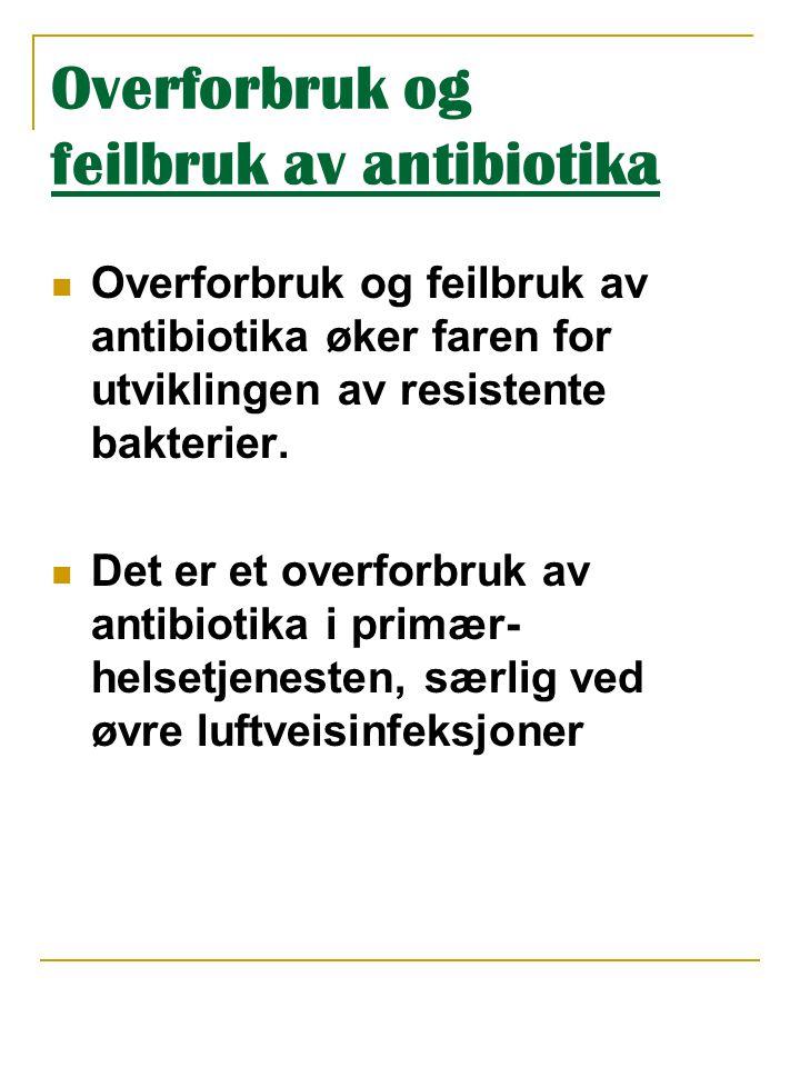 Overforbruk og feilbruk av antibiotika  Overforbruk og feilbruk av antibiotika øker faren for utviklingen av resistente bakterier.  Det er et overfo