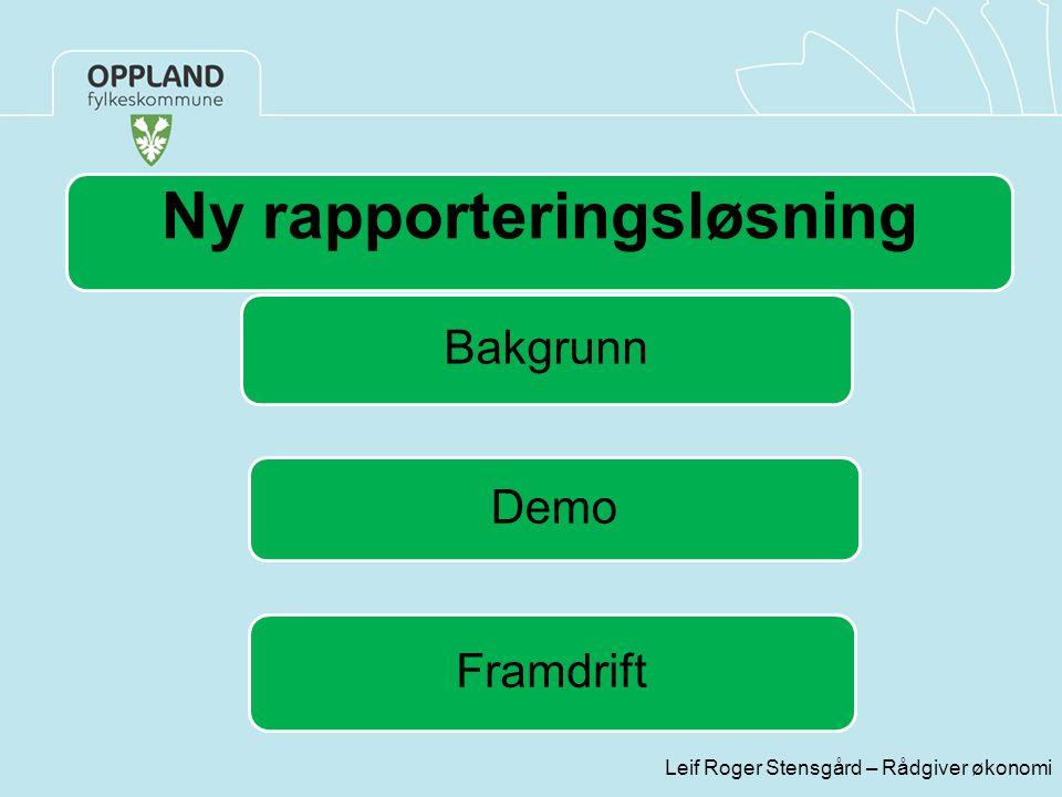 Leif Roger Stensgård – Rådgiver økonomi Ny rapporteringsløsning Bakgrunn Demo Framdrift