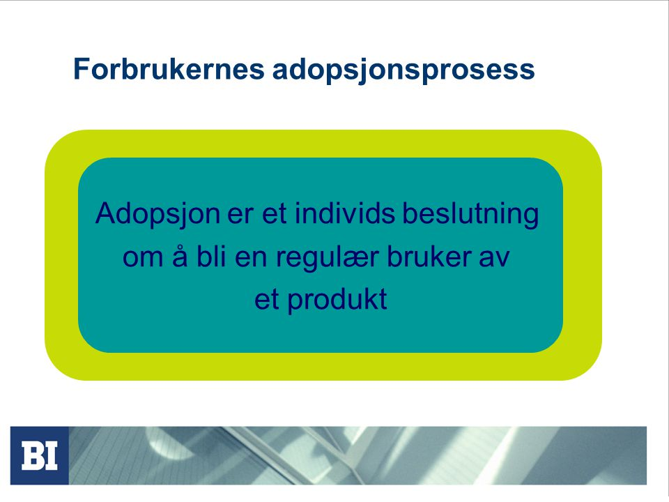 Forbrukernes adopsjonsprosess Adopsjon er et individs beslutning om å bli en regulær bruker av et produkt