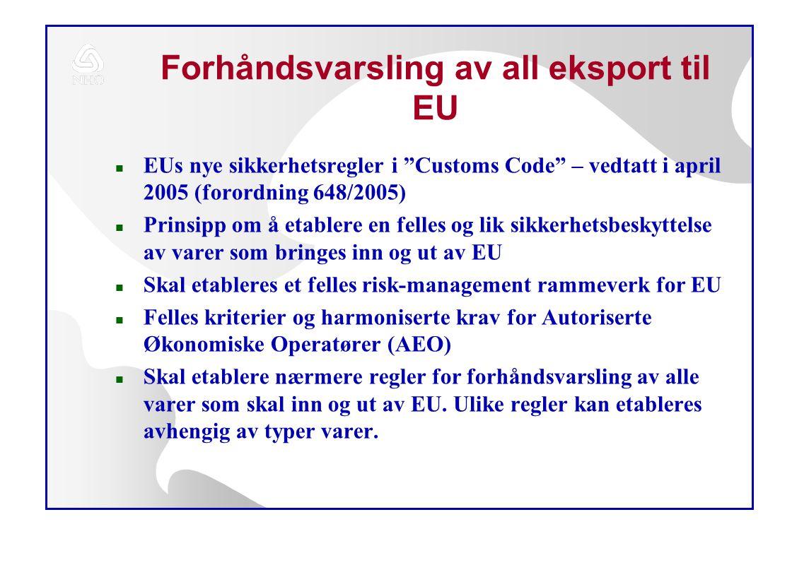 Forhåndsvarsling av all eksport til EU n EUs nye sikkerhetsregler i Customs Code – vedtatt i april 2005 (forordning 648/2005) n Prinsipp om å etablere en felles og lik sikkerhetsbeskyttelse av varer som bringes inn og ut av EU n Skal etableres et felles risk-management rammeverk for EU n Felles kriterier og harmoniserte krav for Autoriserte Økonomiske Operatører (AEO) n Skal etablere nærmere regler for forhåndsvarsling av alle varer som skal inn og ut av EU.