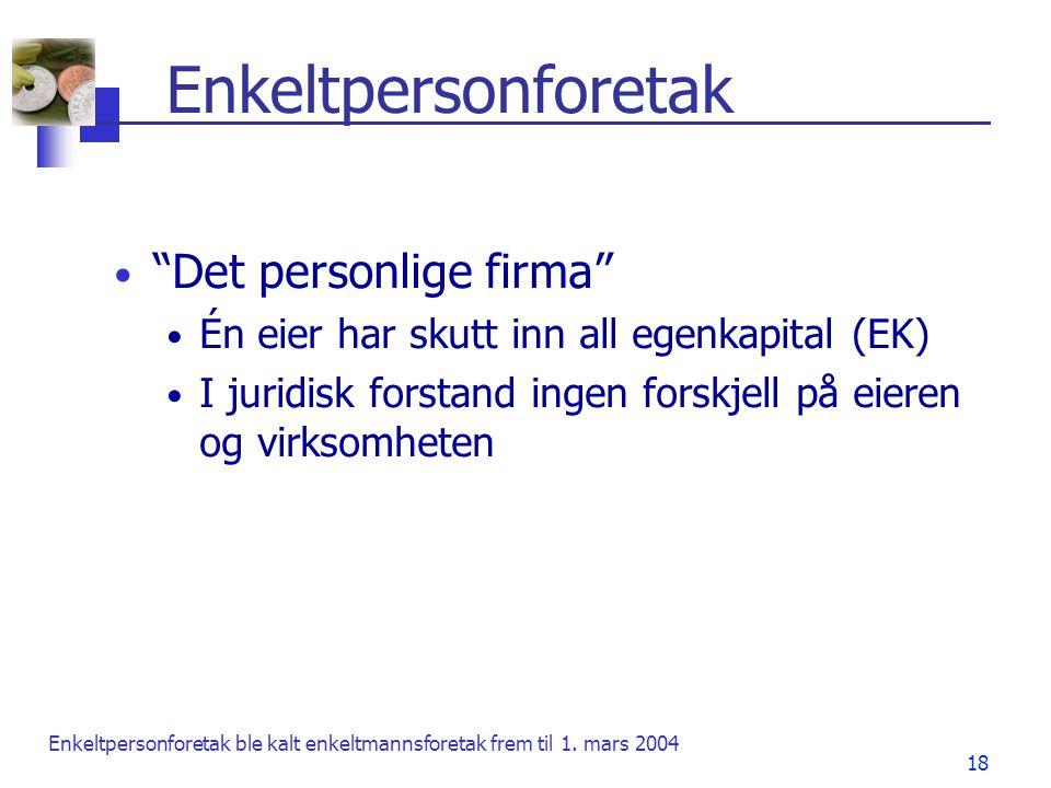 """18 Enkeltpersonforetak • """"Det personlige firma"""" • Én eier har skutt inn all egenkapital (EK) • I juridisk forstand ingen forskjell på eieren og virkso"""