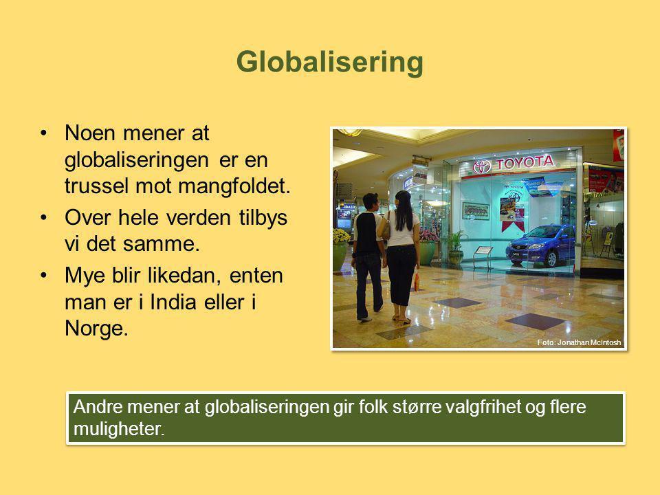 Globalisering •Noen mener at globaliseringen er en trussel mot mangfoldet. •Over hele verden tilbys vi det samme. •Mye blir likedan, enten man er i In