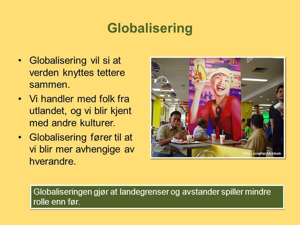 •Globalisering vil si at verden knyttes tettere sammen. •Vi handler med folk fra utlandet, og vi blir kjent med andre kulturer. •Globalisering fører t