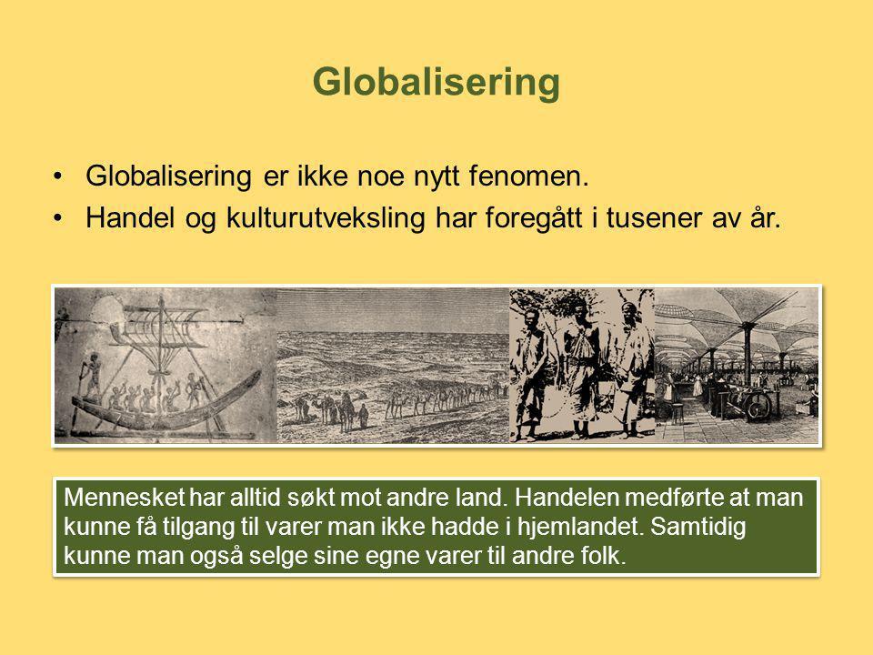 Globalisering •Globalisering er ikke noe nytt fenomen. •Handel og kulturutveksling har foregått i tusener av år. Mennesket har alltid søkt mot andre l