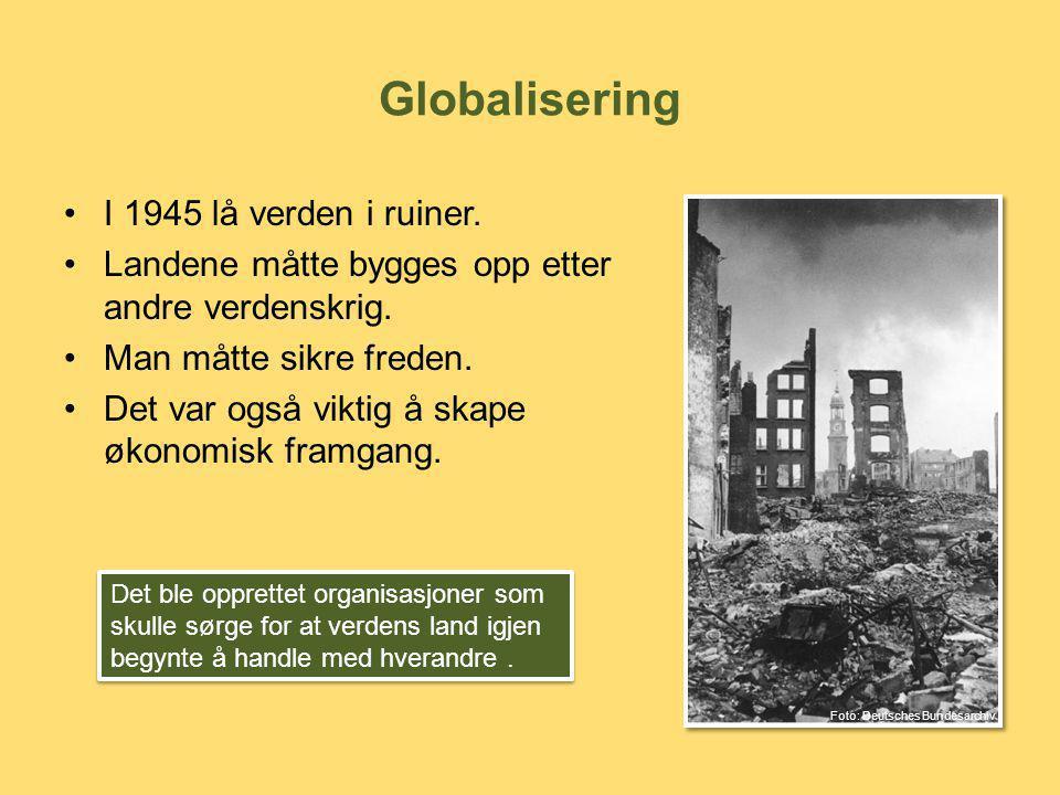 Globalisering •I 1945 lå verden i ruiner. •Landene måtte bygges opp etter andre verdenskrig. •Man måtte sikre freden. •Det var også viktig å skape øko