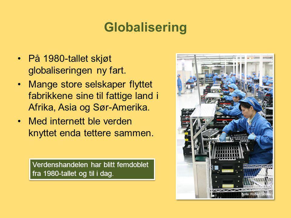 Globalisering •På 1980-tallet skjøt globaliseringen ny fart. •Mange store selskaper flyttet fabrikkene sine til fattige land i Afrika, Asia og Sør-Ame