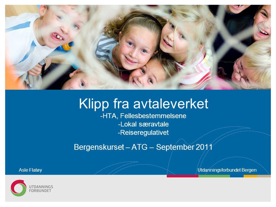 Klipp fra avtaleverket -HTA, Fellesbestemmelsene -Lokal særavtale -Reiseregulativet Bergenskurset – ATG – September 2011 Asle Flatøy Utdanningsforbundet Bergen