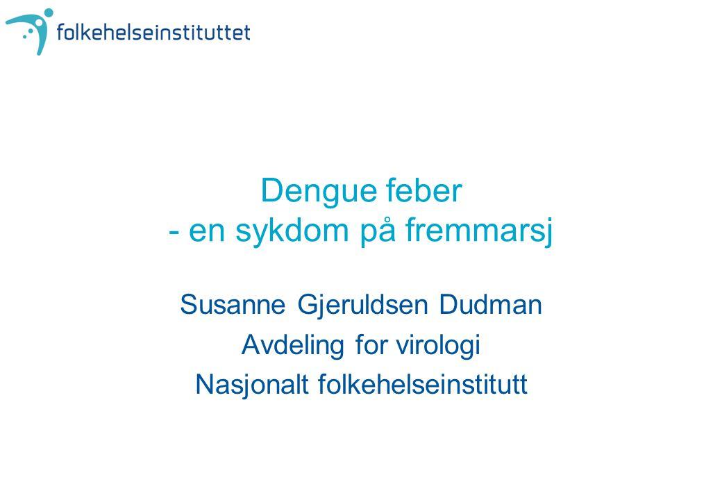Dengue feber - en sykdom på fremmarsj Susanne Gjeruldsen Dudman Avdeling for virologi Nasjonalt folkehelseinstitutt