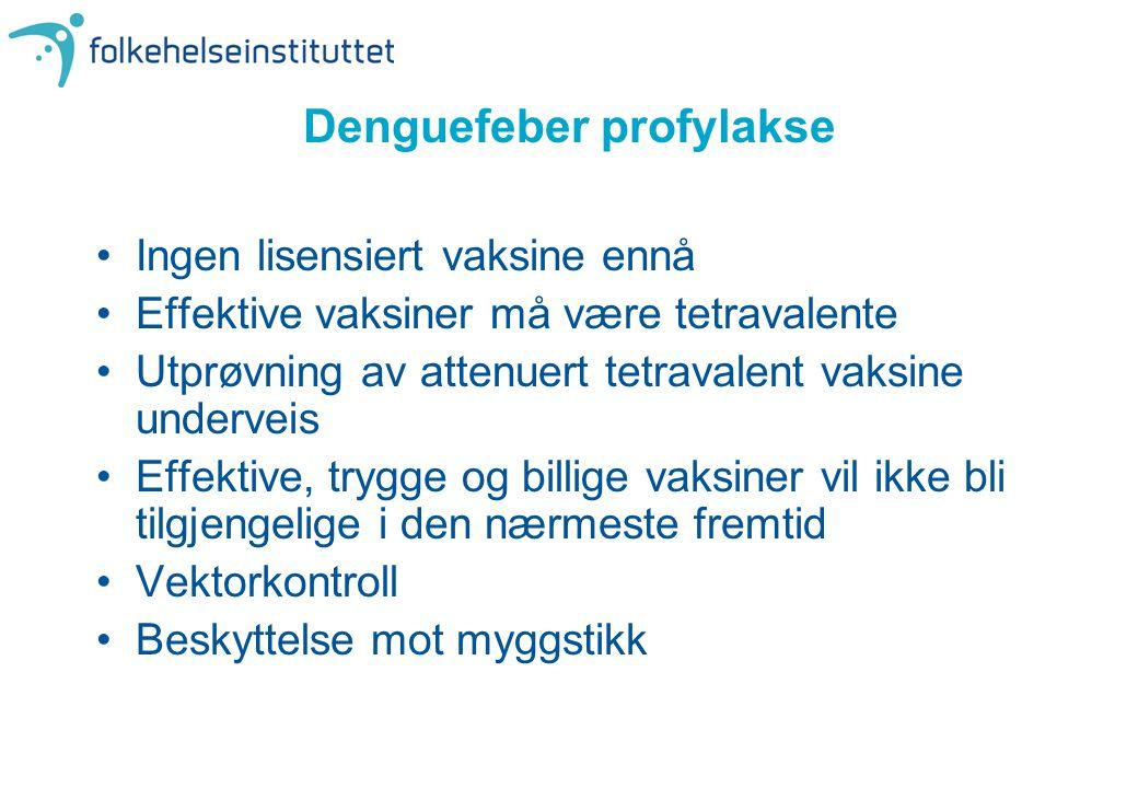 Denguefeber profylakse •Ingen lisensiert vaksine ennå •Effektive vaksiner må være tetravalente •Utprøvning av attenuert tetravalent vaksine underveis