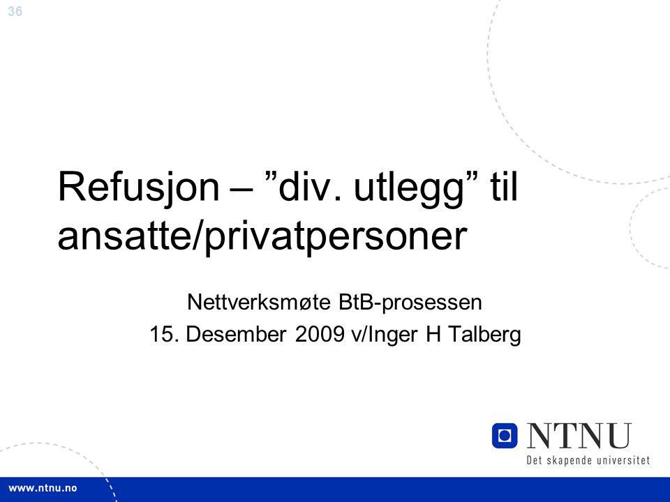 """36 Refusjon – """"div. utlegg"""" til ansatte/privatpersoner Nettverksmøte BtB-prosessen 15. Desember 2009 v/Inger H Talberg"""