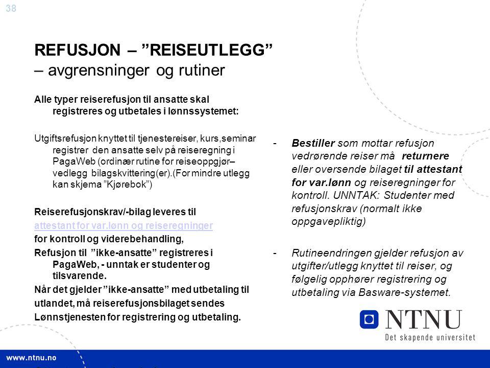 """38 REFUSJON – """"REISEUTLEGG"""" – avgrensninger og rutiner Alle typer reiserefusjon til ansatte skal registreres og utbetales i lønnssystemet: Utgiftsrefu"""