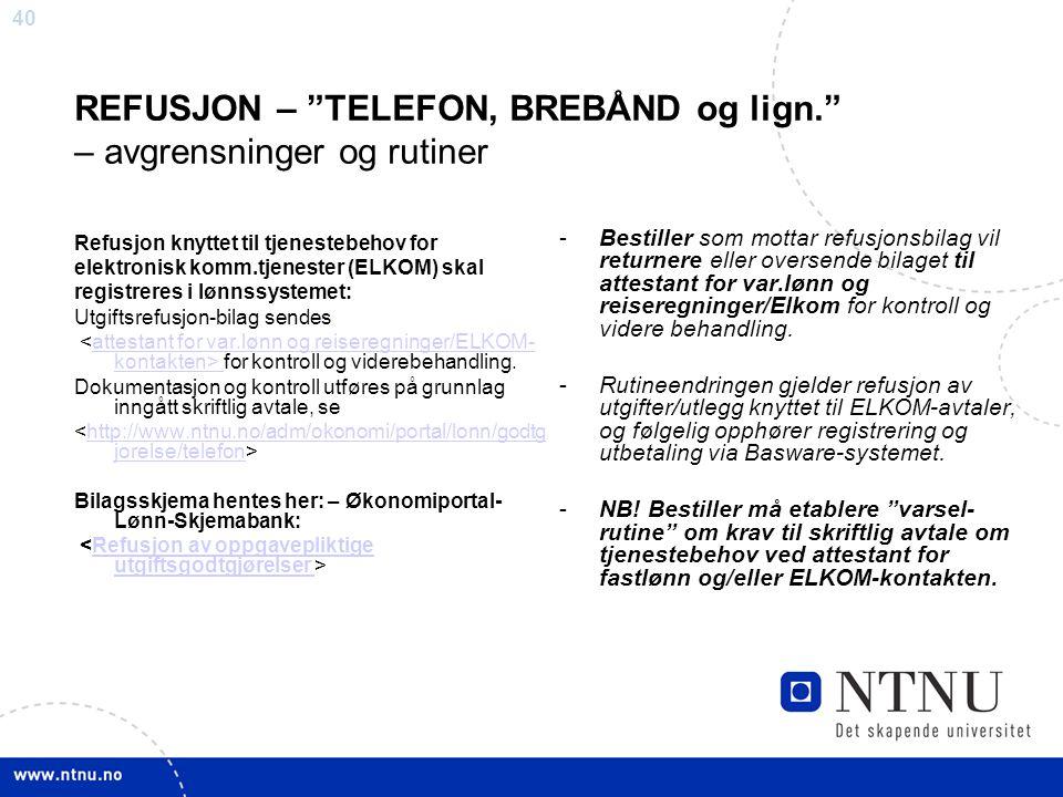 """40 REFUSJON – """"TELEFON, BREBÅND og lign."""" – avgrensninger og rutiner Refusjon knyttet til tjenestebehov for elektronisk komm.tjenester (ELKOM) skal re"""