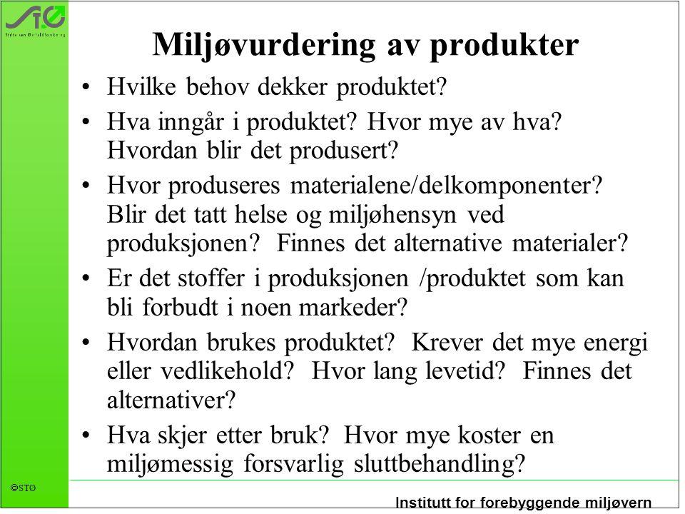 Institutt for forebyggende miljøvern  STØ Miljøvurdering av produkter •Hvilke behov dekker produktet? •Hva inngår i produktet? Hvor mye av hva? Hvord