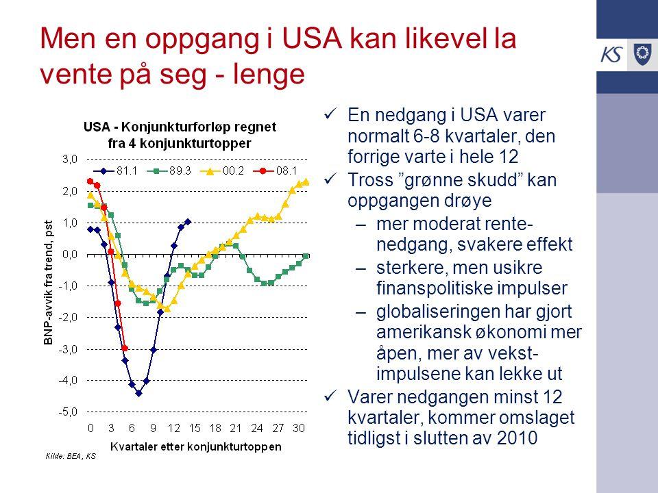 Men en oppgang i USA kan likevel la vente på seg - lenge  En nedgang i USA varer normalt 6-8 kvartaler, den forrige varte i hele 12  Tross grønne skudd kan oppgangen drøye –mer moderat rente- nedgang, svakere effekt –sterkere, men usikre finanspolitiske impulser –globaliseringen har gjort amerikansk økonomi mer åpen, mer av vekst- impulsene kan lekke ut  Varer nedgangen minst 12 kvartaler, kommer omslaget tidligst i slutten av 2010