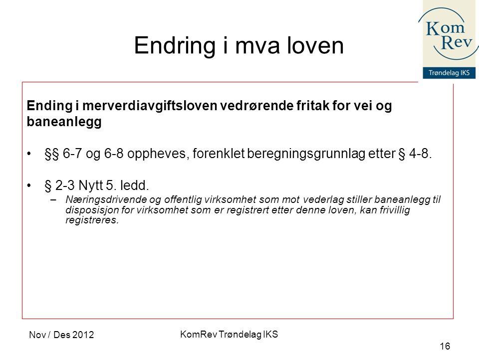 KomRev Trøndelag IKS Nov / Des 2012 16 Endring i mva loven Ending i merverdiavgiftsloven vedrørende fritak for vei og baneanlegg •§§ 6-7 og 6-8 opphev