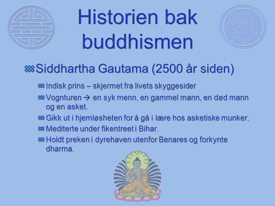 Historien bak buddhismen Siddhartha Gautama (2500 år siden) Indisk prins – skjermet fra livets skyggesider Vognturen  en syk menn, en gammel mann, en