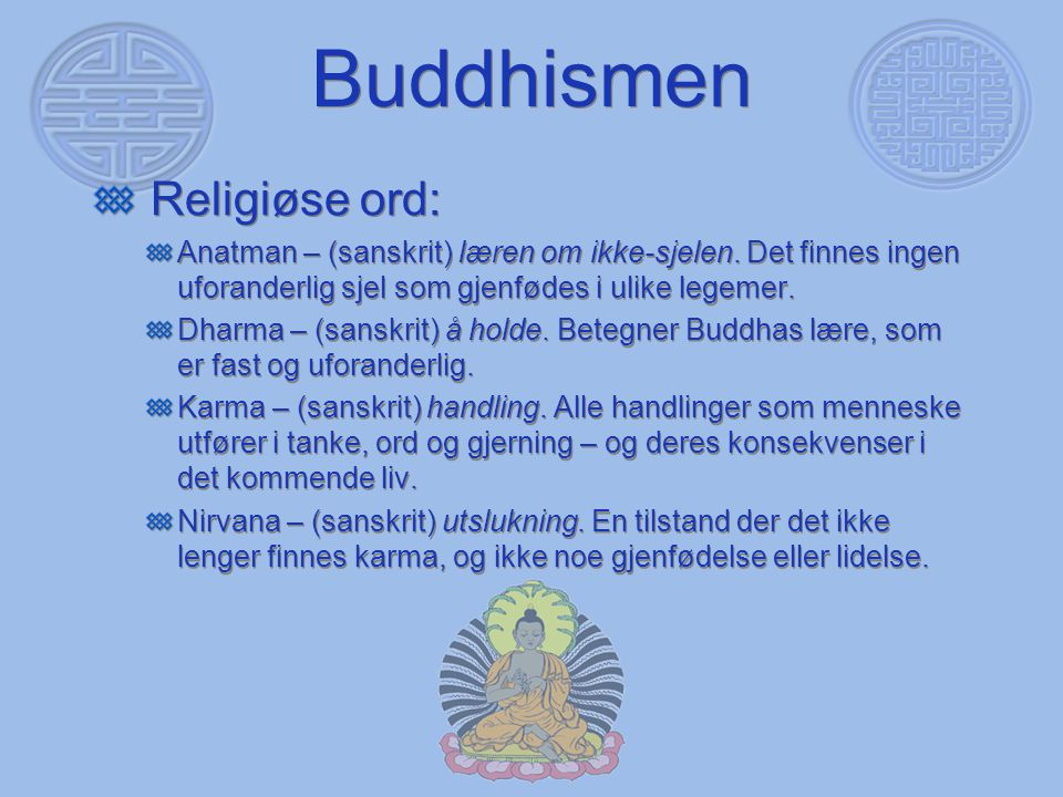 Buddhismen Religiøse ord: Anatman – (sanskrit) læren om ikke-sjelen. Det finnes ingen uforanderlig sjel som gjenfødes i ulike legemer. Dharma – (sansk