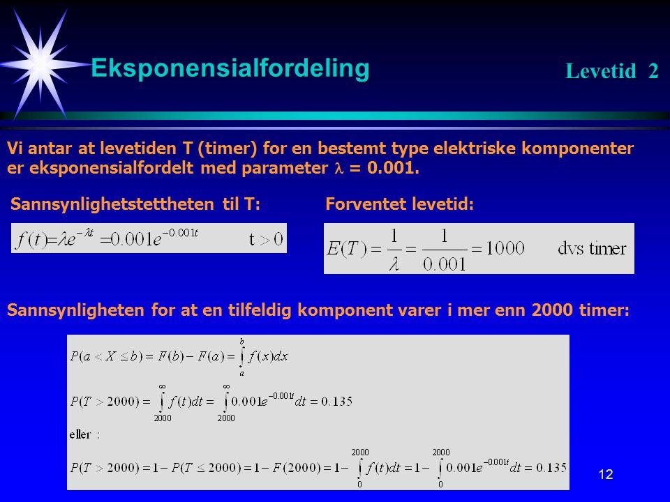 12 Eksponensialfordeling Vi antar at levetiden T (timer) for en bestemt type elektriske komponenter er eksponensialfordelt med parameter  = 0.001.