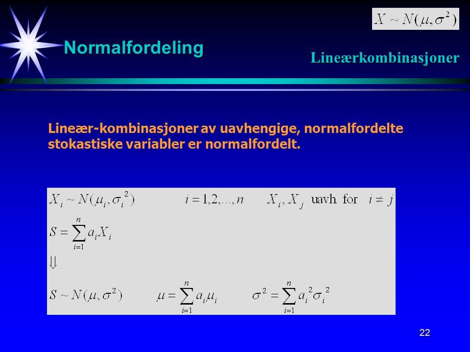 22 Normalfordeling Lineærkombinasjoner Lineær-kombinasjoner av uavhengige, normalfordelte stokastiske variabler er normalfordelt.