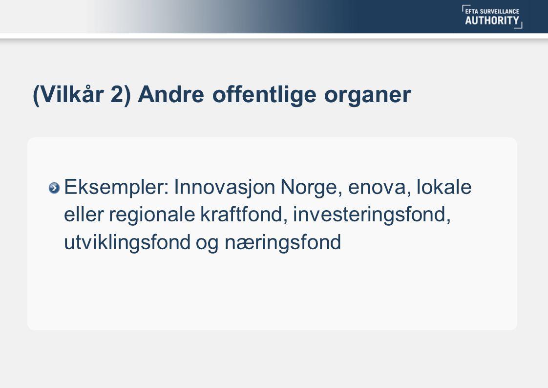 (Vilkår 2) Andre offentlige organer Eksempler: Innovasjon Norge, enova, lokale eller regionale kraftfond, investeringsfond, utviklingsfond og næringsf